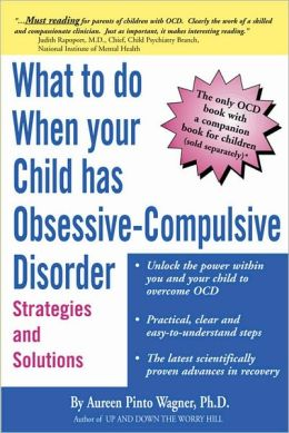 What to Do When Your Child Has Obsessive-Compulsive Disorder: Strategies and Solutiond - Aureen Pinto Wagner Ph.D.
